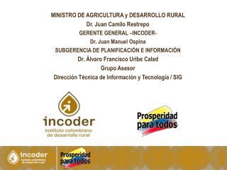 MINISTRO  DE AGRICULTURA y DESARROLLO RURAL Dr. Juan Camilo Restrepo GERENTE GENERAL –INCODER-