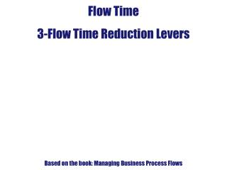 Flow Time 3-Flow Time Reduction Levers Based on the book: Managing Business Process Flows