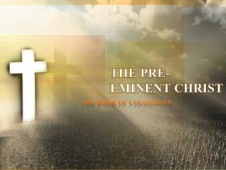 THE PRE-EMINENT CHRIST