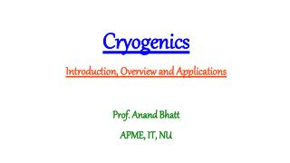 Cryogenics Introduction, Overview and Applications Prof. Anand Bhatt APME, IT, NU