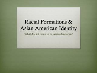 Racial Formations &  Asian American Identity