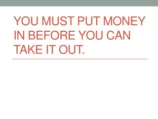 You must put money in before you can take it out.