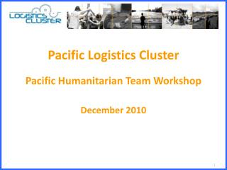 Pacific  Logistics  Cluster Pacific Humanitarian Team Workshop December 2010