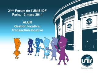 2 ème  Forum de l'UNIS IDF Paris, 13 mars  2014 ALUR Gestion locative, Transaction locative