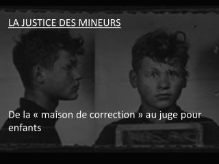 LA JUSTICE DES MINEURS De la «maison de correction» au juge  pour  enfants