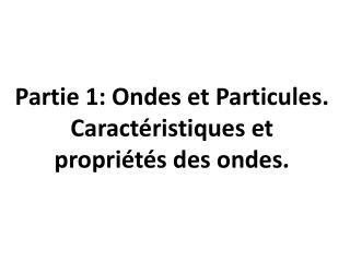Partie 1: Ondes et Particules. Caractéristiques et propriétés des ondes.