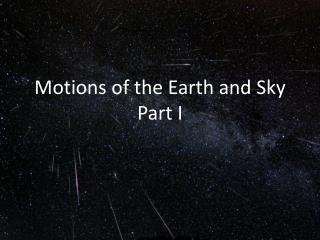 Motions of the Earth and  Sky Part I