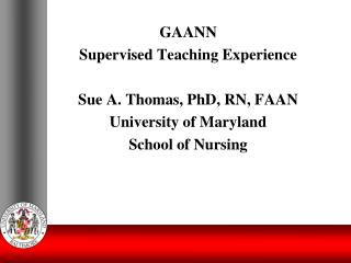 GAANN Supervised Teaching Experience Sue A. Thomas, PhD, RN, FAAN University of Maryland