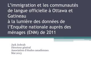 Jack  Jedwab Directeur général  Association  d'études canadiennes Mai  2013