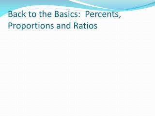Back to the Basics:  Percents, Proportions and Ratios