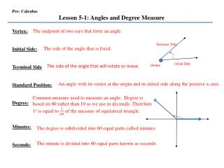 Pre- Calculus Lesson 5-1: Angles and Degree Measure Vertex:  Initial Side: Terminal Side