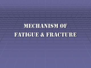 MECHANISM OF  FATIGUE & FRACTURE