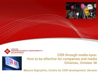 CSR through media eyes:  How to be effective for companies and media Chisinau, October 30  Maryna Saprykina, Centre for