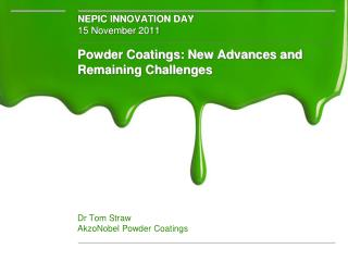Powder Coatings: New Advances and Remaining Challenges Dr Tom Straw AkzoNobel Powder Coatings