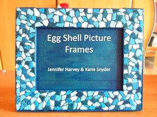 Egg Shell Picture Frames  Jennifer Harvey &  Karie  Snyder