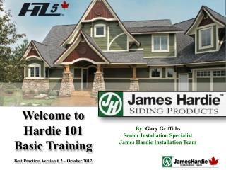 Welcome to  Hardie 101  Basic Training Best Practices Version 6.2 – October 2012