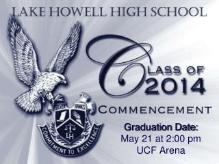 Graduation Date:  May 21 at 2:00 pm  UCF  Arena
