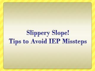 Slippery Slope!  Tips to Avoid IEP Missteps