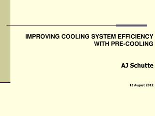 IMPROVING COOLING SYSTEM EFFICIENCY  WITH PRE-COOLING AJ Schutte 15 August 2012