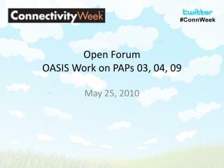 Open Forum OASIS Work on  PAPs  03, 04, 09