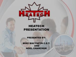 HEATECH PRESENTATION PRESENTED BY: MIKE MACYSZYN C.E.T.  AND NOEL CHARCHUK