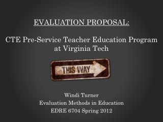 Evaluation Proposal: CTE Pre-Service  T eacher  E ducation  P rogram  at Virginia Tech