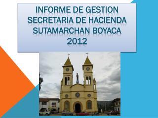 INFORME DE GESTION SECRETARIA DE HACIENDA SUTAMARCHAN BOYACA 2012