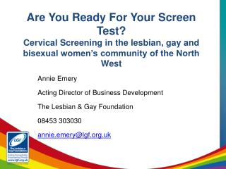 Annie Emery Acting Director of Business Development The Lesbian & Gay Foundation  08453 303030