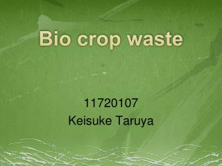 Bio crop waste