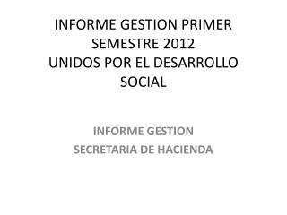 INFORME GESTION PRIMER SEMESTRE 2012 UNIDOS POR EL DESARROLLO SOCIAL