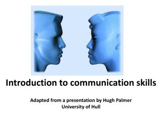 Introduction to communication skills Adapted from a presentation by Hugh  Palmer
