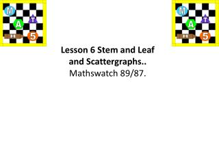 Lesson 6 Stem and Leaf  and  Scattergraphs .. Mathswatch  89/87.