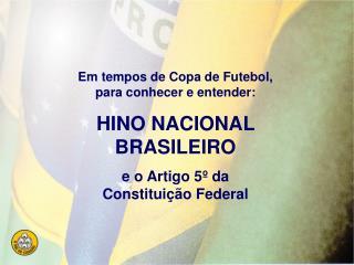 Em tempos de Copa de Futebol, para conhecer e entender: HINO NACIONAL BRASILEIRO e o Artigo 5  da Constitui  o Federal