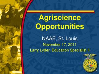 Agriscience Opportunities NAAE, St. Louis November 17,  2011 Larry Lyder, Education Specialist II