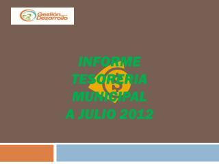 INFORME TESORERIA  MUNICIPAL A JULIO 2012