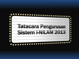 Tatacara Pengurusan Sistem i -NILAM 2013