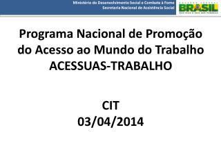 Programa  Nacional de Promoção do Acesso ao Mundo do Trabalho  ACESSUAS-TRABALHO CIT  03/04/2014