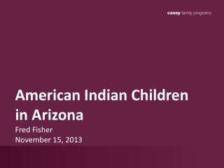 American Indian Children in Arizona Fred Fisher November 15, 2013