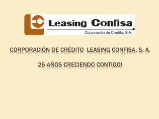 Corporación DE  Crédito   LEASING CONFISA, S. A. 26  Años CRECIENDO contigo!