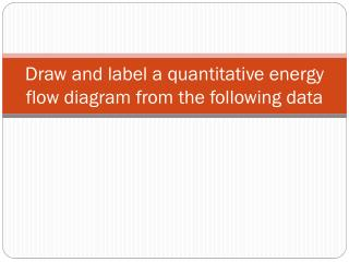 Draw and label a quantitative energy flow diagram from the following data