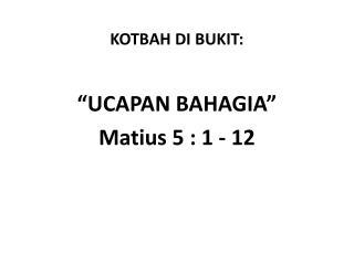 """KOTBAH DI BUKIT: """"UCAPAN BAHAGIA"""" Matius 5 : 1 - 12"""