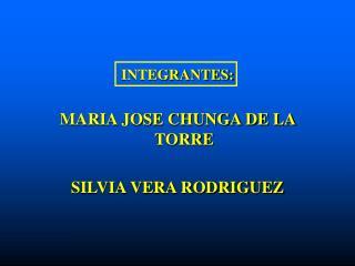 INTEGRANTES:  MARIA JOSE CHUNGA DE LA TORRE  SILVIA VERA RODRIGUEZ