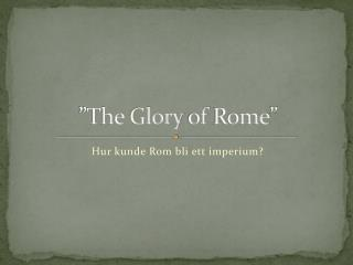 """The  Glory  of  Rome """