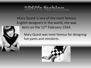 Mary Quant was most famous for designing  hot pants and miniskirts.