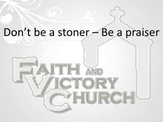 Don't be a stoner – Be a  praiser
