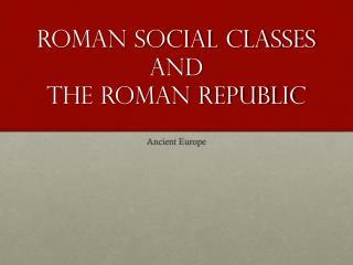 Roman Social Classes and  The Roman Republic