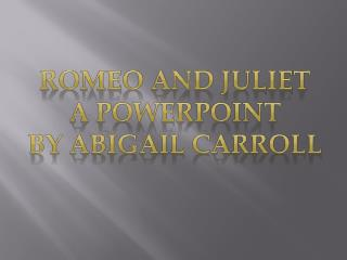 Romeo and Juliet A PowerPoint By  AbigaI L  CARROLL