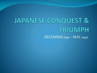 JAPANESE CONQUEST & TRIUMPH