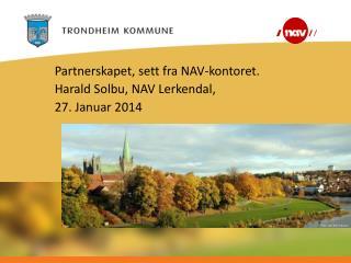 Partnerskapet, sett fra NAV-kontoret. Harald Solbu, NAV Lerkendal, 27. Januar 2014
