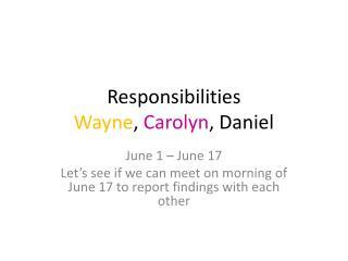 Responsibilities Wayne ,  Carolyn , Daniel